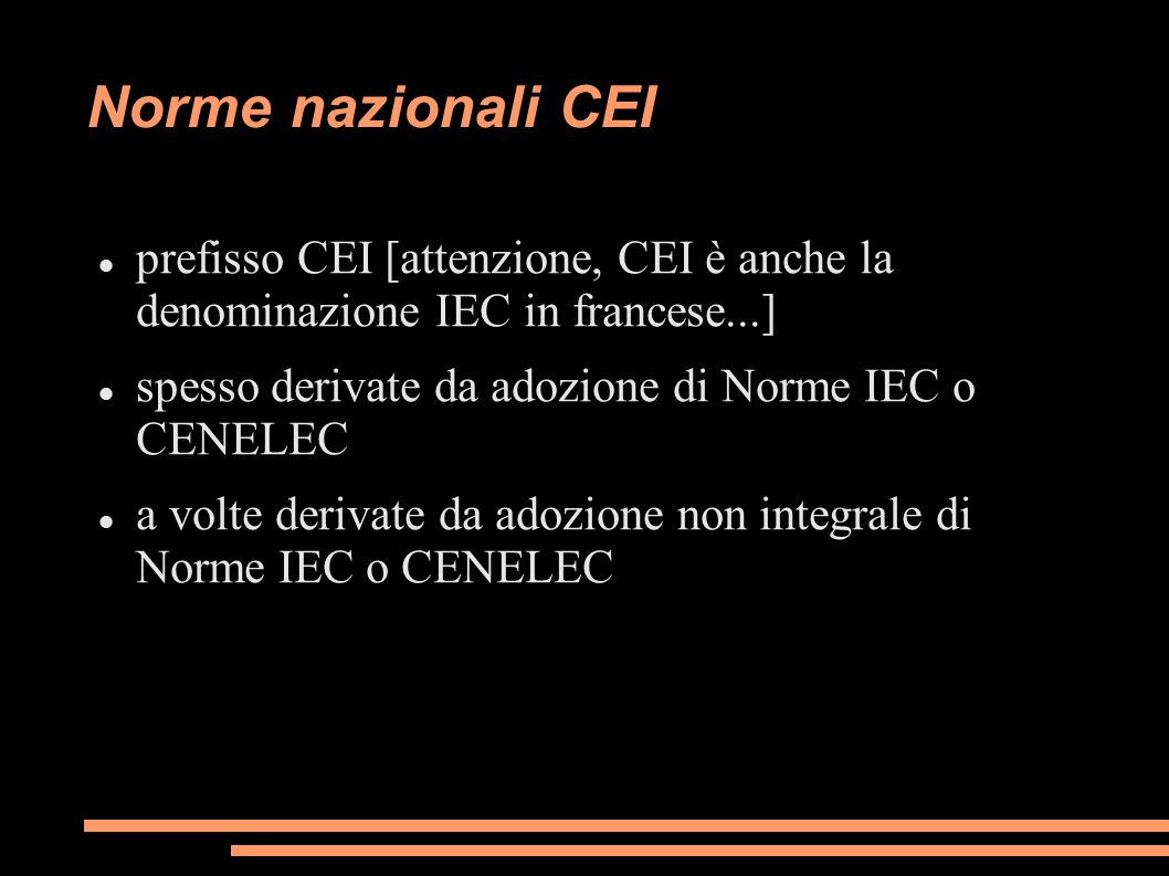 Norme nazionali CEI prefisso CEI [attenzione, CEI è anche la denominazione IEC in francese...] spesso derivate da adozione di Norme IEC o CENELEC.